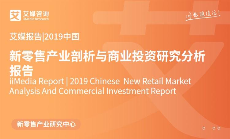 艾媒报告 |2019中国新零售产业剖析与商业投资研究分析报告