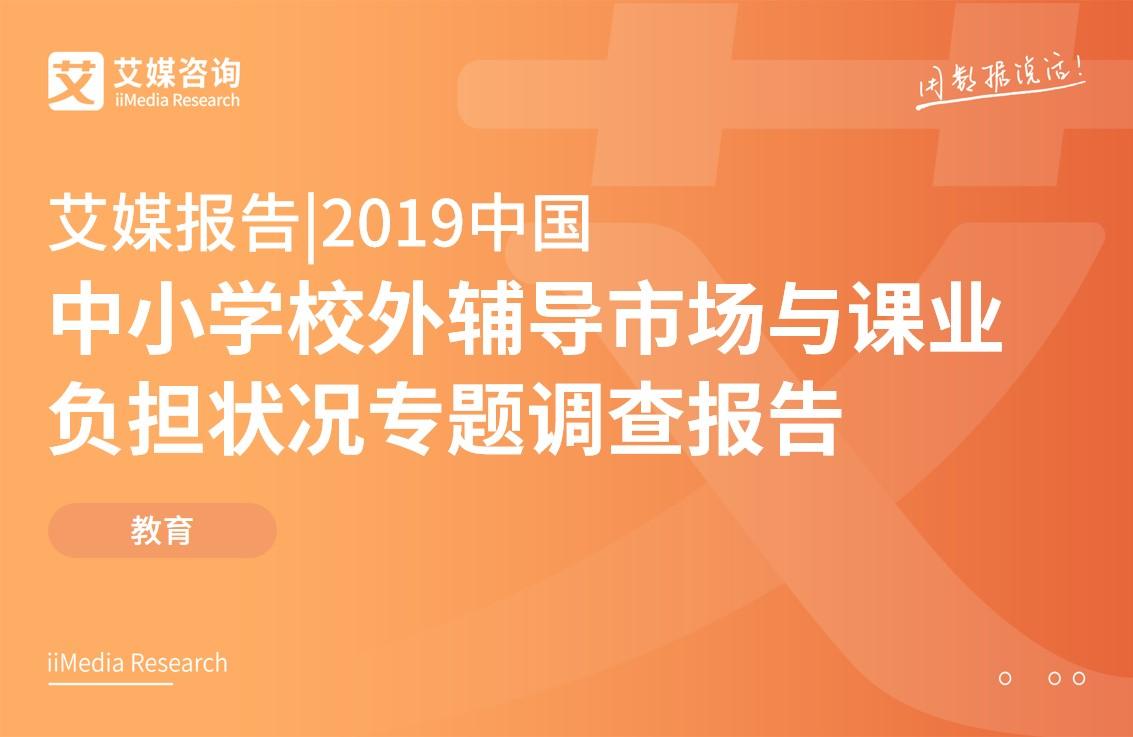 艾媒报告 |2019中国中小学校外辅导市场与课业负担状况专题调查报告