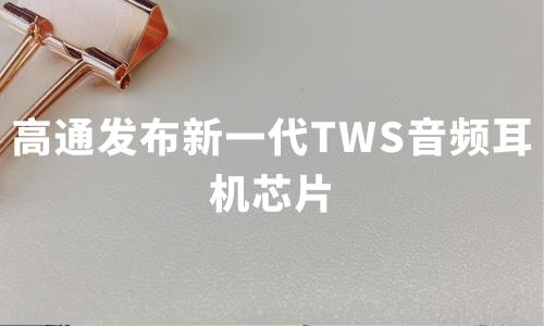 高通发布新一代TWS音频耳机芯片,2020年中国TWS无线耳机产业链和趋势分析