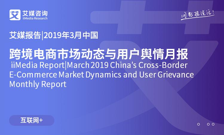 艾媒报告|2019年3月中国跨境电商市场动态与用户舆情月报