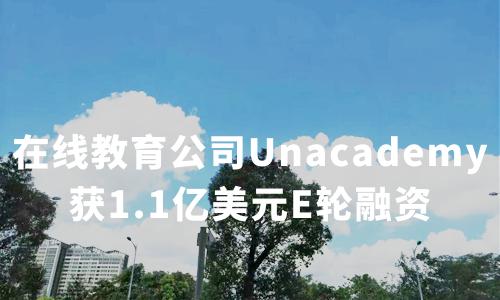 在线教育公司Unacademy获1.1亿美元E轮融资,2020年中国在线教育行业现状及趋势分析
