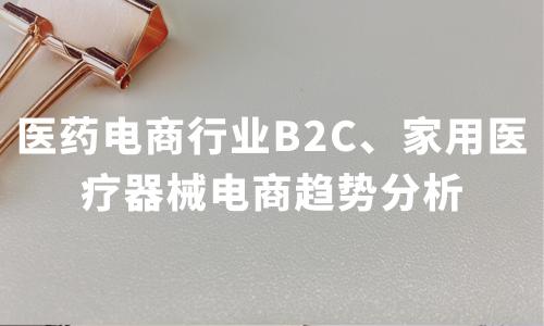 2019-2020中国医药电商行业B2C销售总额、家用医疗器械电商市场规模及趋势分析