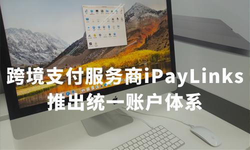 跨境支付服务商iPayLinks推出统一账户体系,聚合收单、收款、换汇、支付等多种功能