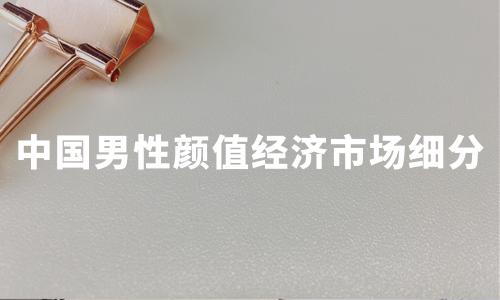 2020中国男性颜值经济市场细分及典型企业分析