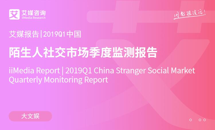 艾媒报告|2019Q1中国陌生人社交市场季度监测报告