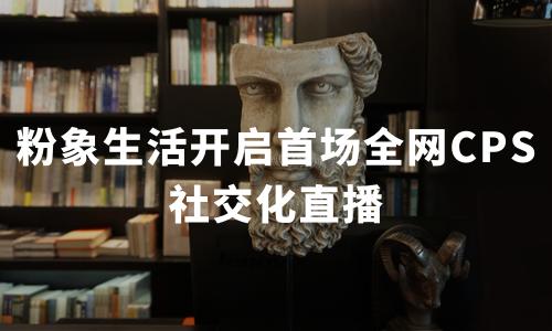 粉象生活4.18开启 首场全网CPS社交化直播