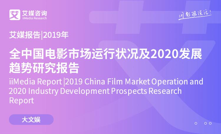 艾媒报告|2019年中国电影市场运行状况及2020发展趋势研究报告