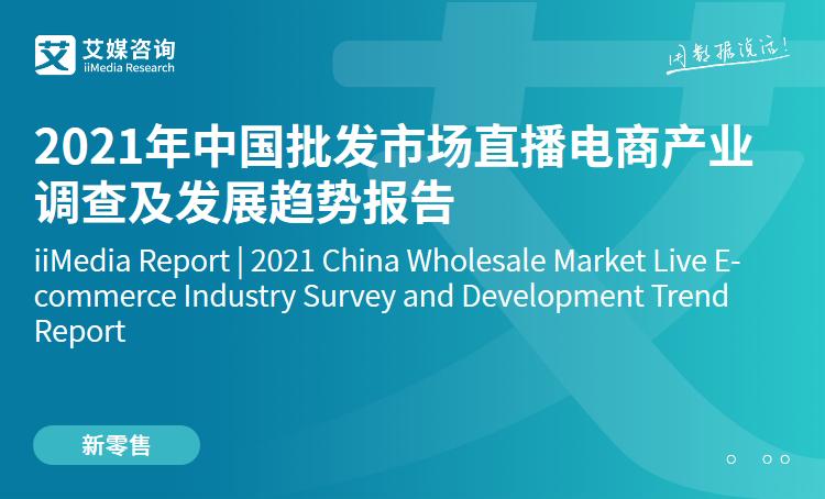 艾媒咨询|2021年中国批发市场直播电商产业调查及发展趋势报告