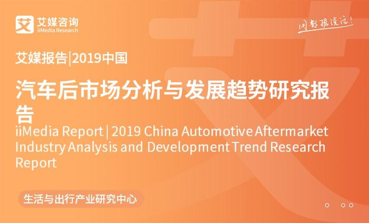 艾媒报告 |2019年中国汽车后市场分析与发展趋势研究报告