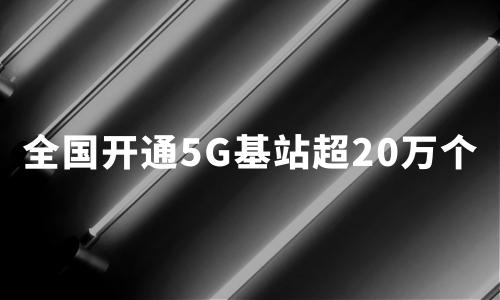 5G加速跑:全国开通5G基站超20万个,今年底覆盖所有地级市