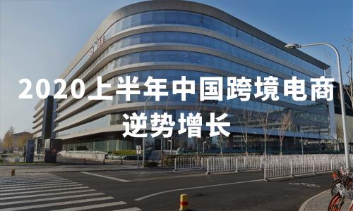 2020上半年中国跨境电商逆势增长,为跨境支付提供广阔市场