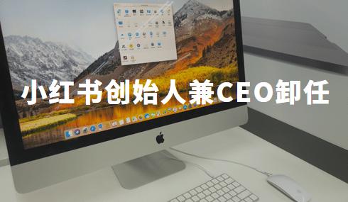 议论纷纷:小红书创始人兼CEO毛文超卸任,官方:正常操作