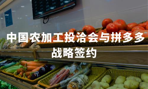 """中国农加工投洽会与拼多多战略签约  联手打造""""线上农货大集"""""""