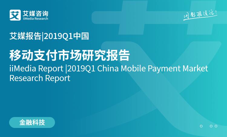 艾媒报告 |2019Q1中国移动支付市场研究报告