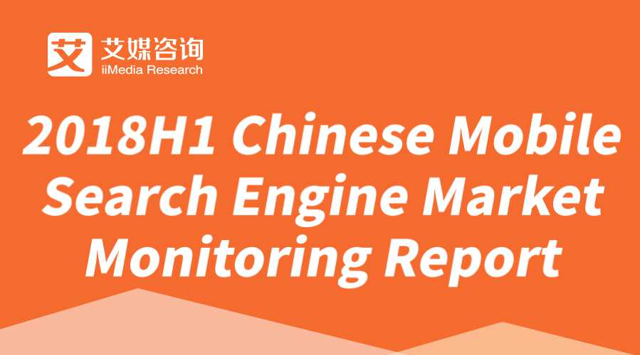 iiMedia Report| 2018H1 Chinese Mobile Search Engine Market Monitoring Report