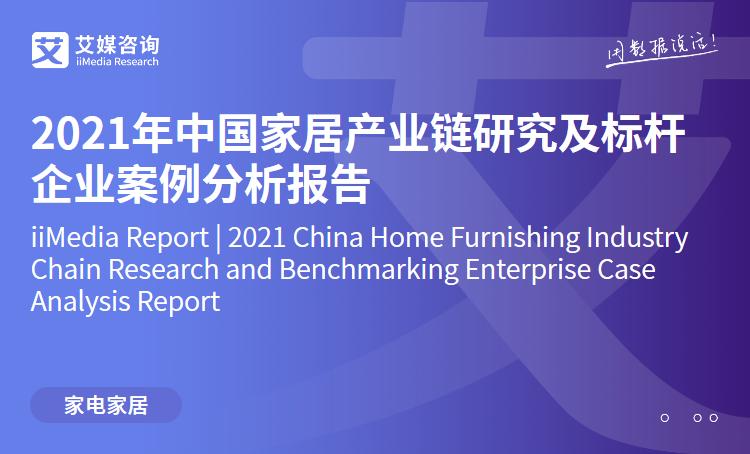 艾媒咨询|2021年中国家居产业链研究及标杆企业案例分析报告