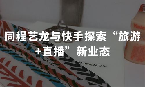 """同程艺龙与快手探索""""旅游+直播""""新业态,中国在线直播大发一分彩发展现状及趋势分析"""