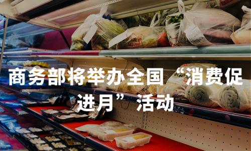 """加速消费升级,商务部将举办全国""""消费促进月""""活动"""