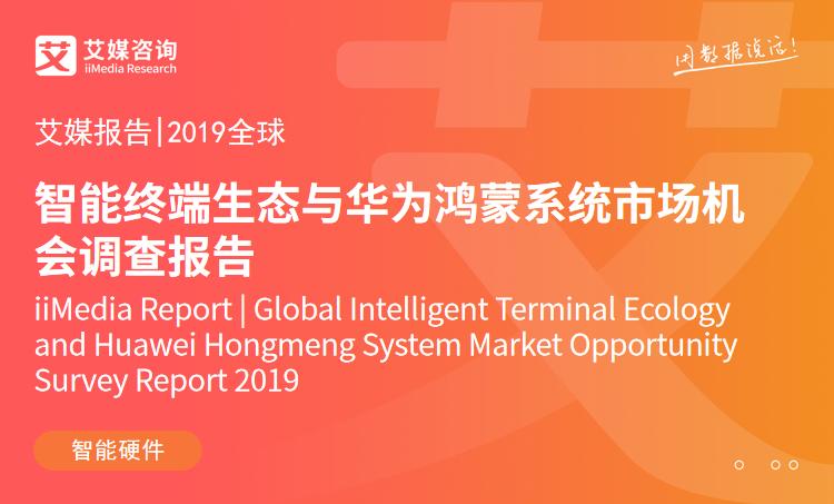 艾媒报告 |2019全球智能终端生态与华为鸿蒙系统市场机会调查报告