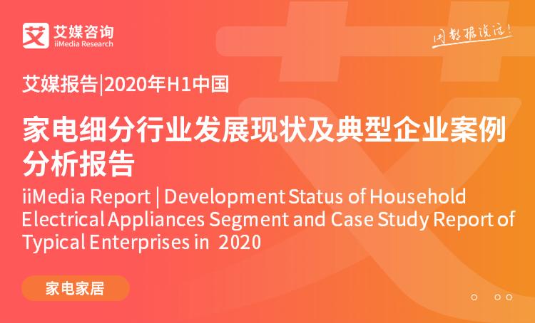 艾媒报告|2020年H1中国家电细分行业发展现状及典型企业案例分析报告