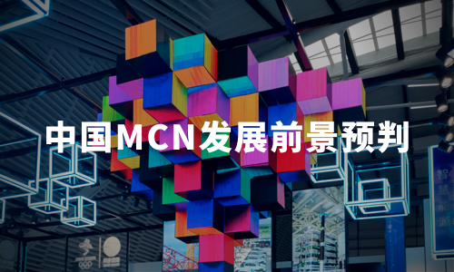 2019-2021年中国MCN产业现状、发展挑战与趋势解读