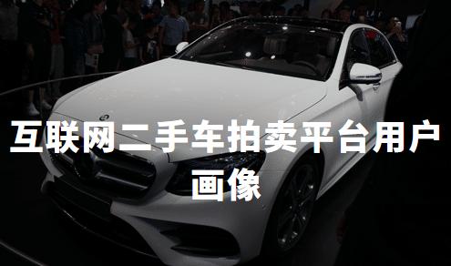 2019中国互联网二手车拍卖平台用户画像分析