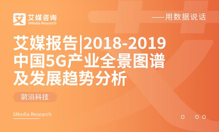 艾媒报告|2018-2019 中国5G产业全景图谱及发展趋势分析