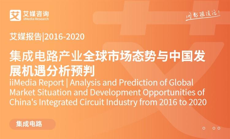 艾媒報告 |2016-2020集成電路產業全球市場態勢與中國發展機遇分析預判報告