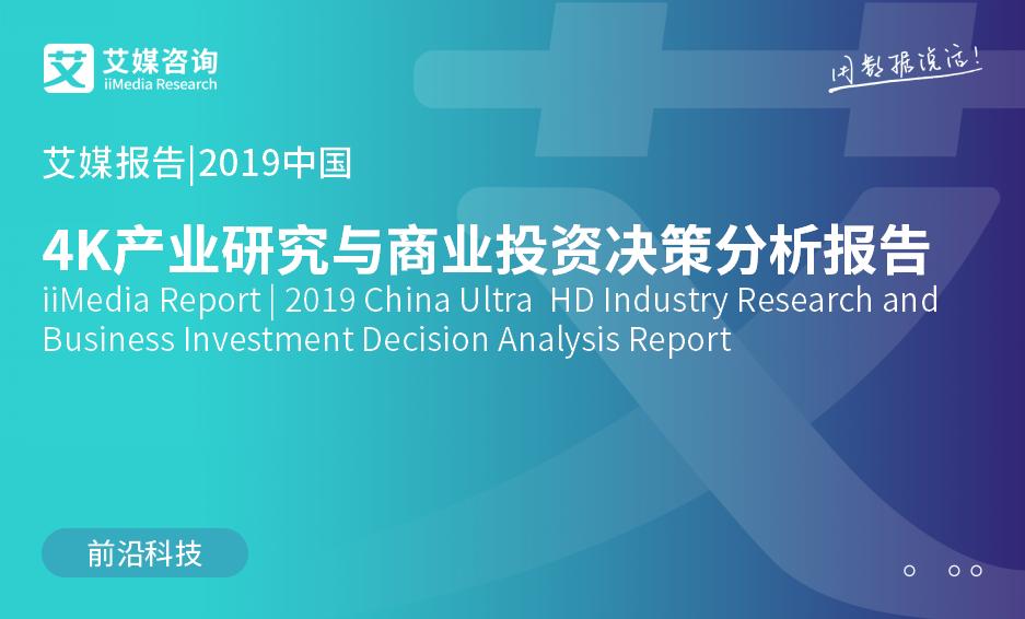 艾媒报告|2019中国4K产业研究与商业投资决策分析报告