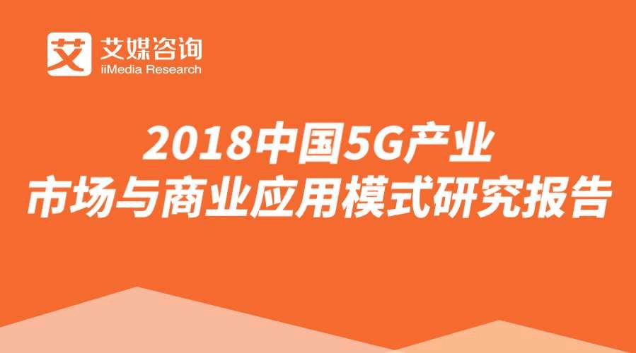 艾媒报告 | 2018中国5G产业市场与商业应用模式研究报告