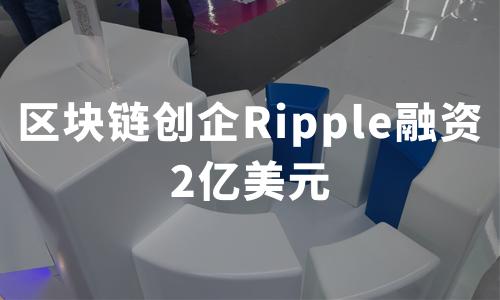 区块链创企Ripple融资2亿美元,2019全球区块链发展现状及场景应用分析