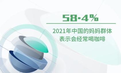 妈妈群体消费数据分析:2021年中国58.4%的妈妈群体表示会经常喝咖啡