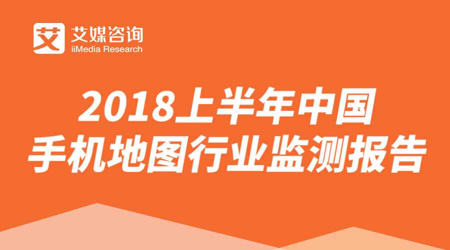 艾媒报告 |2018上半年中国手机地图行业监测报告