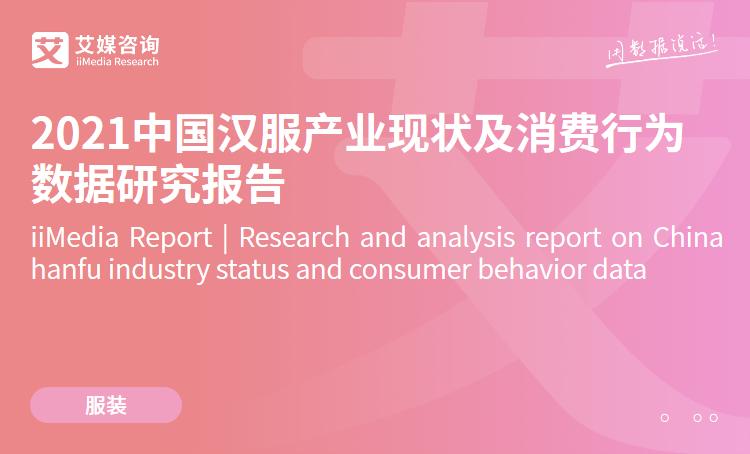 艾媒咨询|2021中国汉服产业现状及消费行为数据研究报告