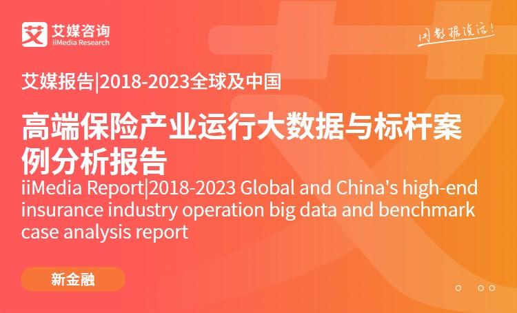 艾媒報告| 2018-2023全球及中國高端保險產業運行大數據與標桿案例分析報告