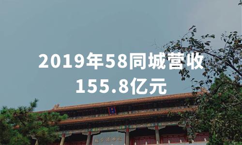 财报解读|2019年58同城营收155.8亿元,预计2020年Q1营收同比降低25%