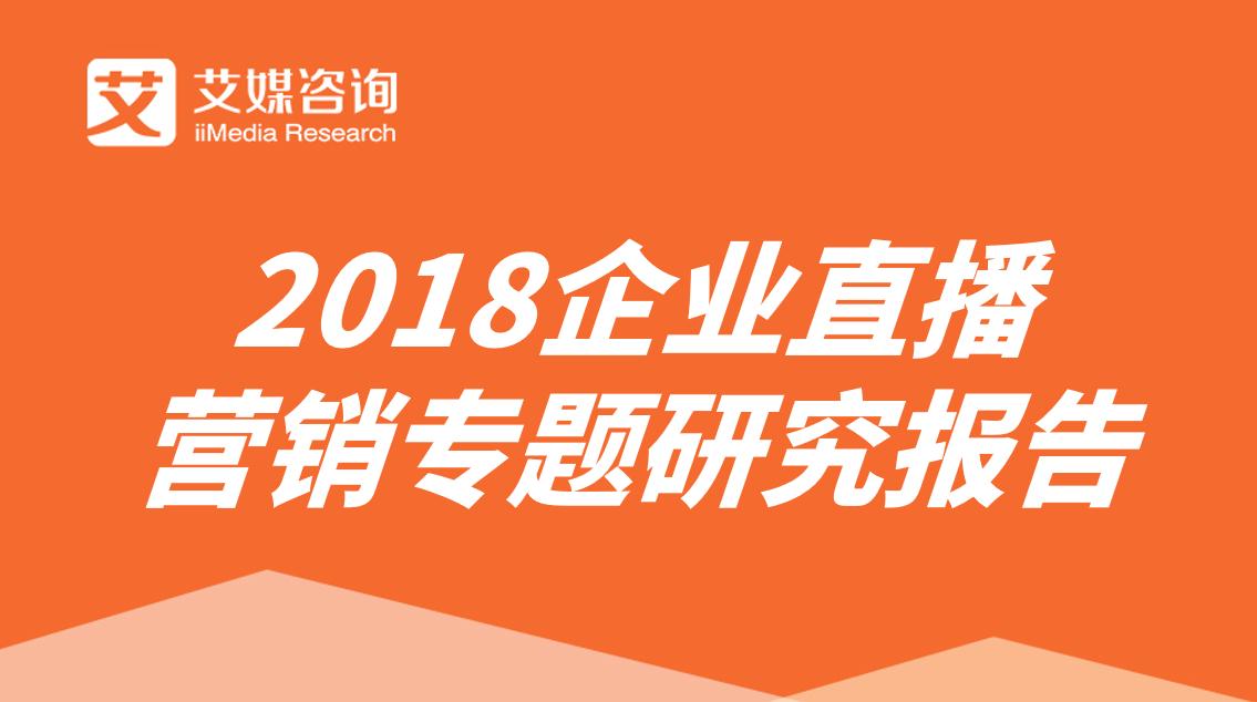 艾媒报告|2018企业直播营销专题研究报告