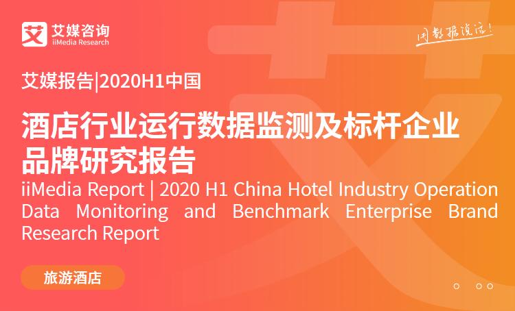 艾媒报告|2020H1中国酒店行业运行数据监测及标杆企业品牌研究报告