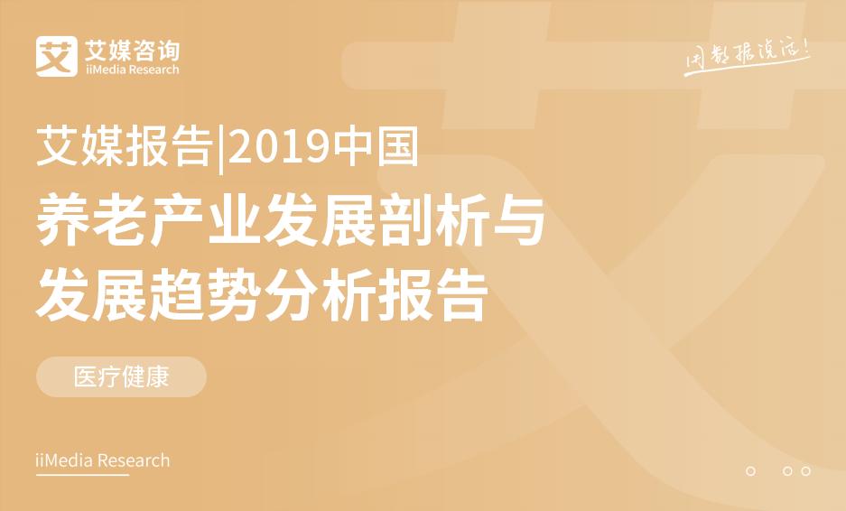 艾媒報告 丨2019中國養老產業發展剖析與發展趨勢分析報告