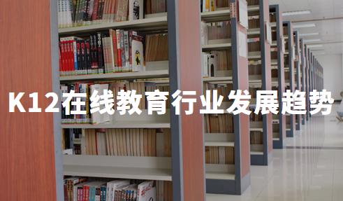 2020上半年中国K12在线教育行业发展现状与趋势分析