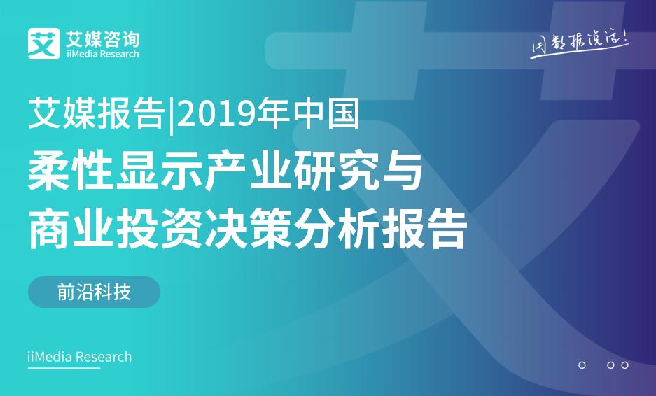 艾媒报告 |2019年中国柔性显示产业研究与商业投资决策分析报告