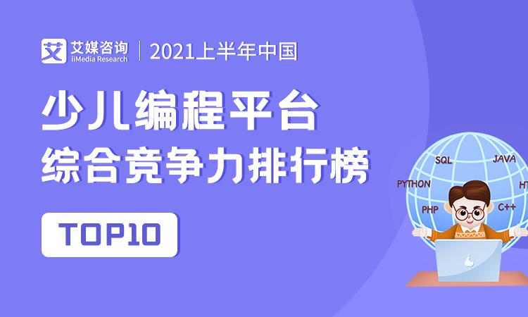 艾媒金榜|2021上半年中国少儿编程平台综合竞争力排行榜TOP10