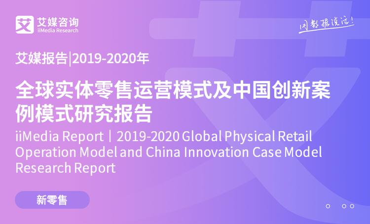艾媒报告|2019-2020年全球实体零售运营模式及中国创新案例模式研究报告