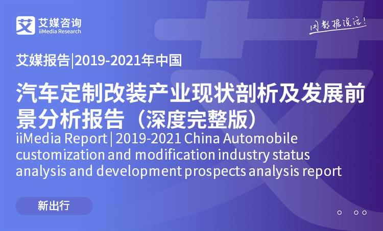 艾媒报告 |2019-2021年中国汽车定制改装产业现状剖析及发展前景分析报告(深度完整版)