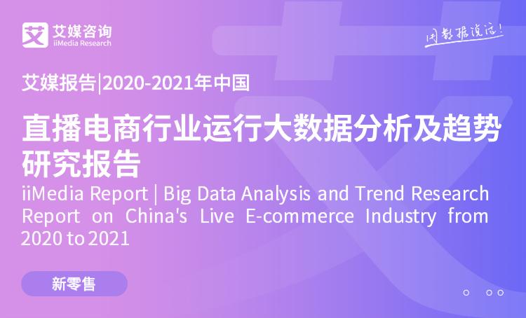 艾媒报告|2020-2021年中国直播电商行业运行大数据分析及趋势研究报告