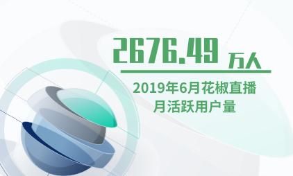 直播行业数据分析:2019年6月花椒直播月活跃用户量为2676.49万人