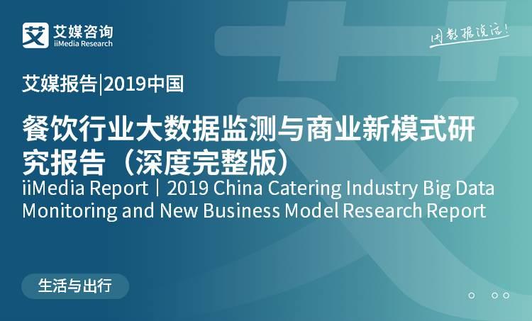 艾媒报告 |2019中国餐饮行业大数据监测与商业新模式研究报告(深度完整版)