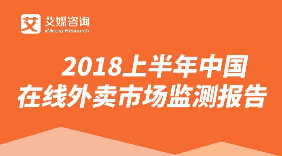 艾媒报告 | 2018上半年中国在线外卖市场监测报告
