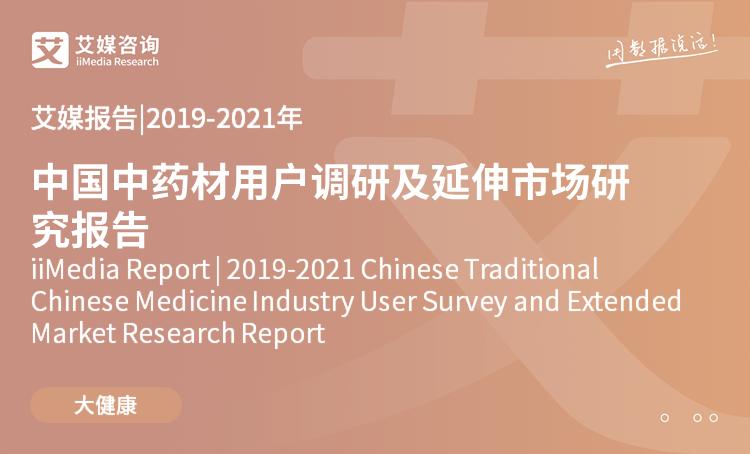 艾媒报告|2019-2021年中国中药材用户调研及延伸市场研究报告