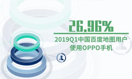 地图行业数据分析:2019Q1中国26.96%百度地图用户使用OPPO手机